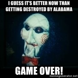 SAW - I wanna play a game - I guess it's better now than getting destroyed by Alabama  Game over!