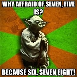 Yoda Advice  - Why affraid of seven, five is? Because six, seven eight!