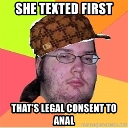 Scumbag nerd - she texted first that's legal consent to anal