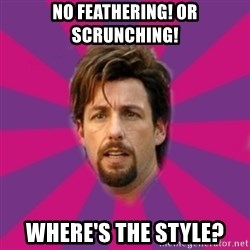 zohan - No feathering! Or scrunching!  Where's the style?