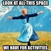Look at all these - Look at all this space we have for activities