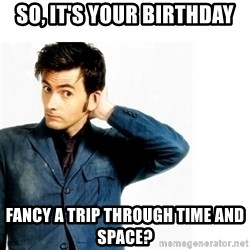Doctor Who - So, it's your birthday Fancy a trip through time and space?