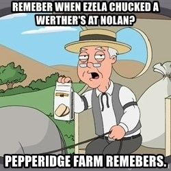 Family Guy Pepperidge Farm - Remeber when Ezela chucked a Werther's at Nolan? Pepperidge Farm remebers.