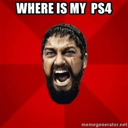 THIS IS SPARTAAA!!11!1 - where is my  ps4