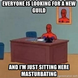 Spidermandesk - everyone is looking for a new guild and i'm just sitting here masturbating