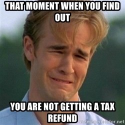 90s Problems - That moment when you find out you are not getting a tax refund