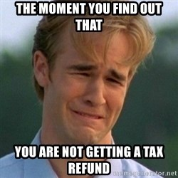 90s Problems - The moment you find out that You are not getting a tax refund
