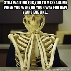 Skeleton waiting - Still waiting for you to message me when you were on your way for New Years Eve Like...