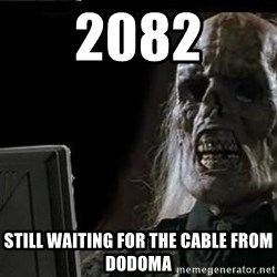 OP will surely deliver skeleton - 2082 Still waiting for the cable from Dodoma