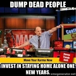 Mad Karma With Jim Cramer - Dump dead people Invest in staying home alone one New Years.