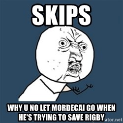 y u no work - skips why u no let mordecai go when he's trying to save rigby