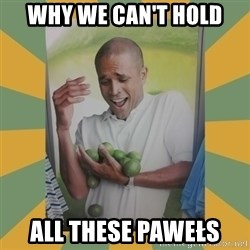 Why can't I hold all these limes - Why we can't hold all these Pawełs