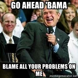 Bush - Go ahead 'bama Blame all your problems on me