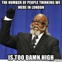 Too high - The number of people thinking we were in London Is too damn high