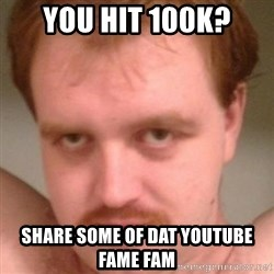 Friendly creepy guy - you hit 100k? share some of dat youtube fame fam