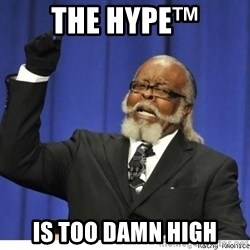 Too high - The hype™ is too damn high