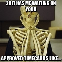Skeleton waiting - 2017 has me waiting on your  approved timecards like...