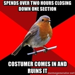 Retail Robin - spends over two hours closing down one section costumer comes in and ruins it