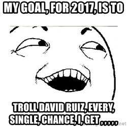 Yeah....Sure - My goal, for 2017, is to  Troll David Ruiz, every, single, chance, I, get , , , , ,