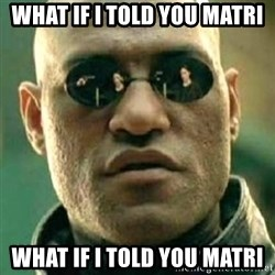 what if i told you matri - what if i told you matri what if i told you matri