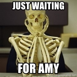 Skeleton waiting - Just waiting  For Amy