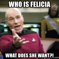 Why the fuck - Who is felicia WHAT DOES SHE WANT?!