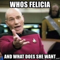 Why the fuck - Whos Felicia  And what does she want
