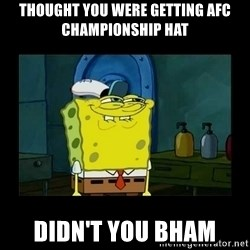 didnt you squidward - Thought you were getting AFC championship hat Didn't you bham