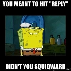 "didnt you squidward - You meant to hit ""reply"" Didn't you Squidward"