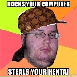 Scumbag nerd - hacks your computer steals your hentai