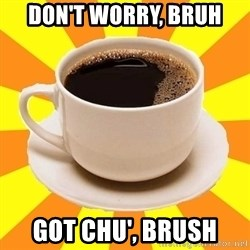 Cup of coffee - don't worry, bruh got chu', brush