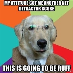 Business Dog - My attitude got me another net detractor score This is going to be ruff