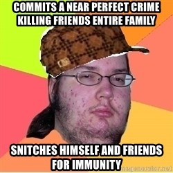 Scumbag nerd - commits a near perfect crime killing friends entire family snitches himself and friends for immunity