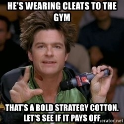 Bold Strategy Cotton - He's wearing Cleats to the gym That's a bold strategy Cotton. Let's see if it pays off