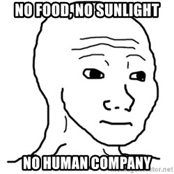 That Feel Guy - No food, no sunlight No human company
