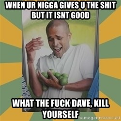 Why can't I hold all these limes - when ur nigga gives u the shit but it isnt good what the fuck dave, kill yourself