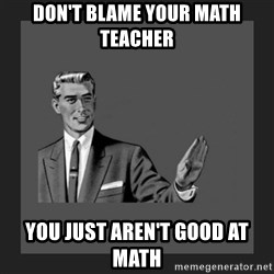 kill yourself guy blank - don't blame your math teacher you just aren't good at math