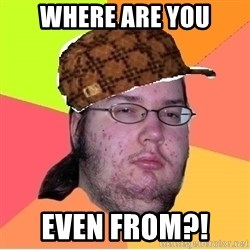 Scumbag nerd - Where are you Even from?!