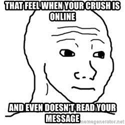 That Feel Guy - That Feel when your crush is online and even doesn't read your message