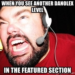 Angry Gamer - When you see another danolex level in the featured section