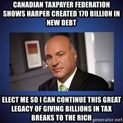 Kevin O'Leary - Canadian taxpayer federation shows Harper created 170 billion in  new debt elect me so i can continue this great legacy of giving billions in tax breaks to the rich