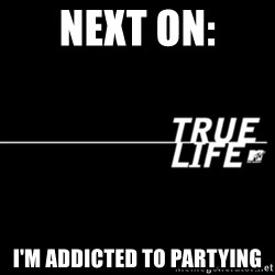 true life - Next on: I'm addicted to partying