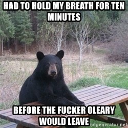 Patient Bear - had to hold my breath for ten minutes before the fucker oleary would leave