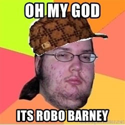 Scumbag nerd - Oh my god Its Robo Barney