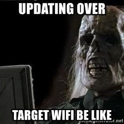 OP will surely deliver skeleton - UPDATING OVER  TARGET WIFI BE LIKE