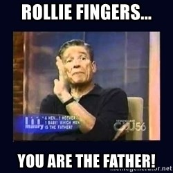 Maury Povich Father - ROLLIE FINGERS... YOU ARE THE FATHER!