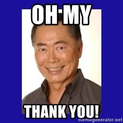 George Takei - Oh my Thank you!