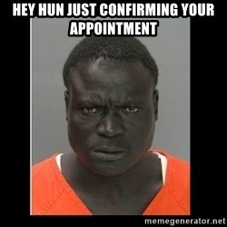 scary black man - HEY HUN JUST CONFIRMING YOUR APPOINTMENT