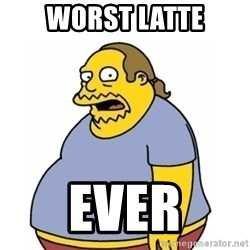 Comic Book Guy Worst Ever - Worst latte ever