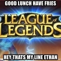 League of legends - Good Lunch Have Fries HEY THATS MY LINE ETHAN